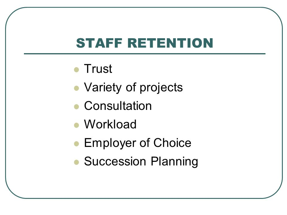 STAFF RETENTION Trust Variety of projects Consultation Workload Employer of Choice Succession Planning