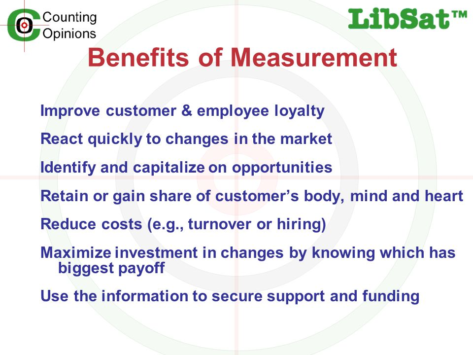 Benefits of Measurement Improve customer & employee loyalty React quickly to changes in the market Identify and capitalize on opportunities Retain or gain share of customers body, mind and heart Reduce costs (e.g., turnover or hiring) Maximize investment in changes by knowing which has biggest payoff Use the information to secure support and funding