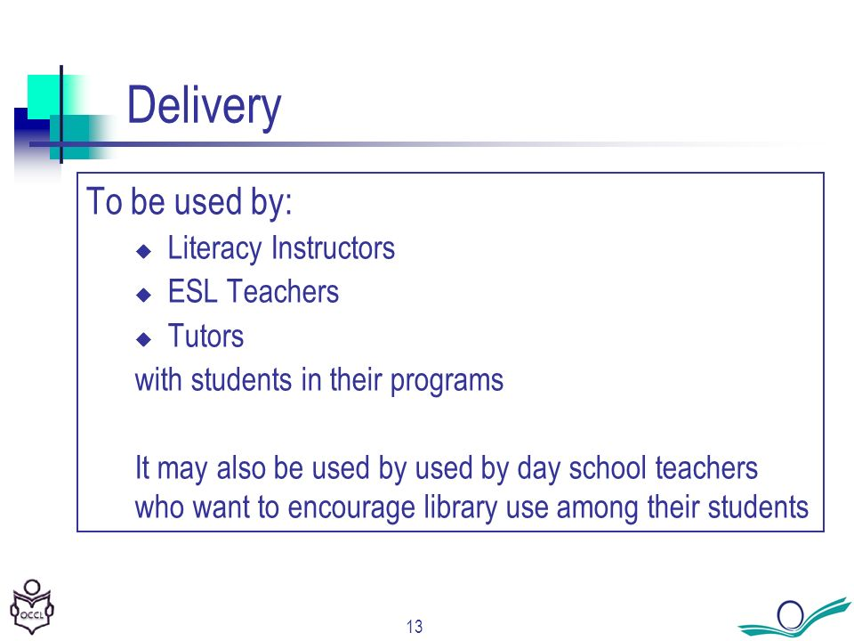 13 Delivery To be used by: Literacy Instructors ESL Teachers Tutors with students in their programs It may also be used by used by day school teachers who want to encourage library use among their students