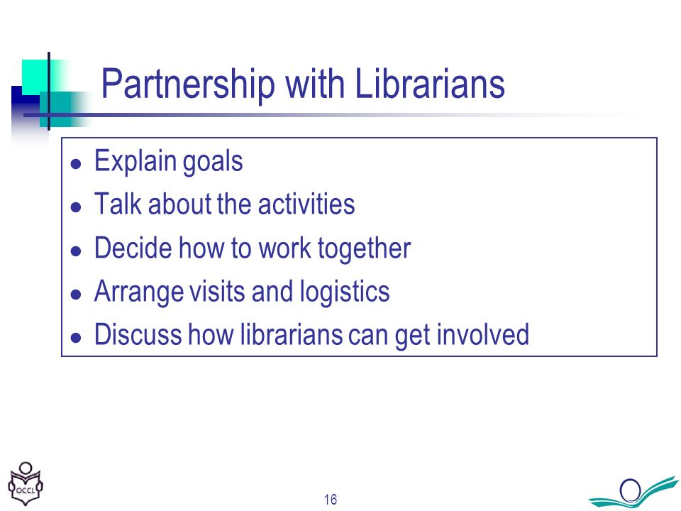 16 Partnership with Librarians Explain goals Talk about the activities Decide how to work together Arrange visits and logistics Discuss how librarians can get involved
