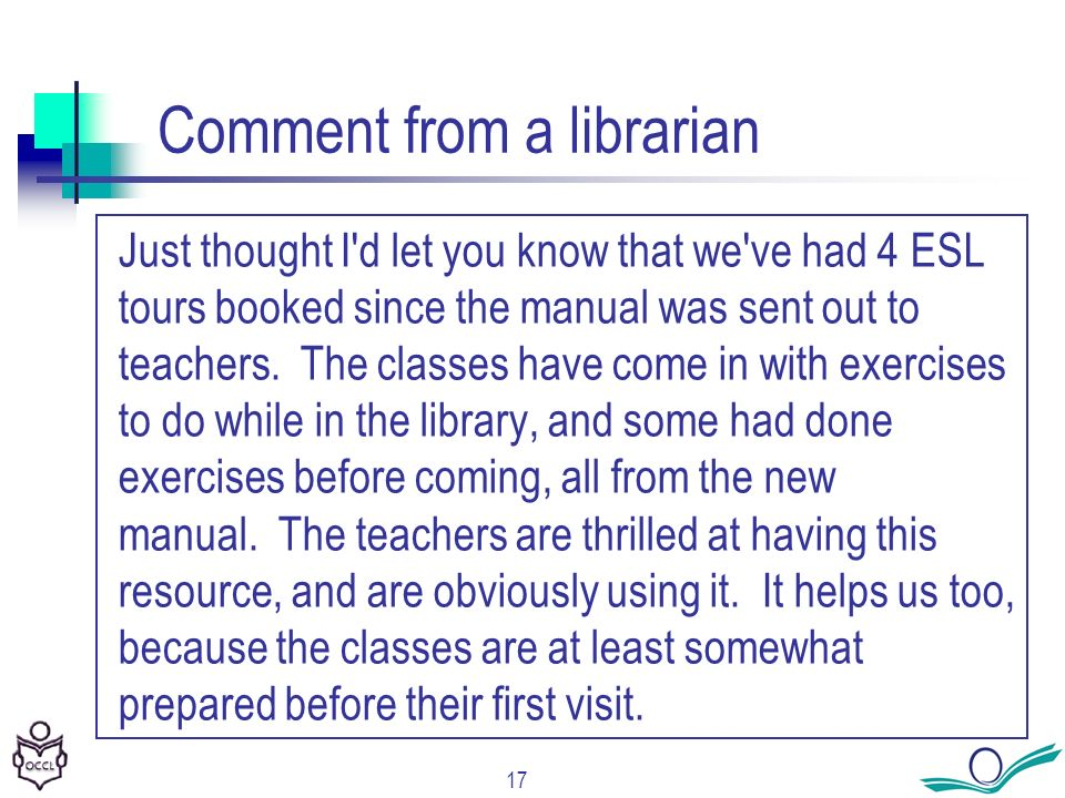17 Comment from a librarian Just thought I d let you know that we ve had 4 ESL tours booked since the manual was sent out to teachers.