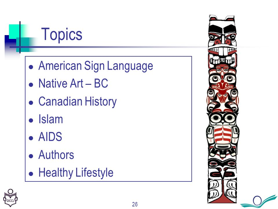 26 Topics American Sign Language Native Art – BC Canadian History Islam AIDS Authors Healthy Lifestyle