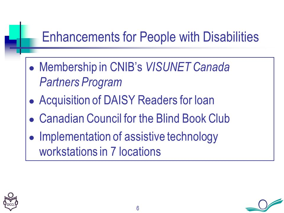 6 Enhancements for People with Disabilities Membership in CNIBs VISUNET Canada Partners Program Acquisition of DAISY Readers for loan Canadian Council for the Blind Book Club Implementation of assistive technology workstations in 7 locations