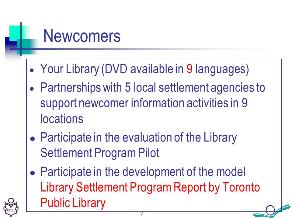 7 Newcomers Your Library (DVD available in 9 languages) Partnerships with 5 local settlement agencies to support newcomer information activities in 9 locations Participate in the evaluation of the Library Settlement Program Pilot Participate in the development of the model Library Settlement Program Report by Toronto Public Library