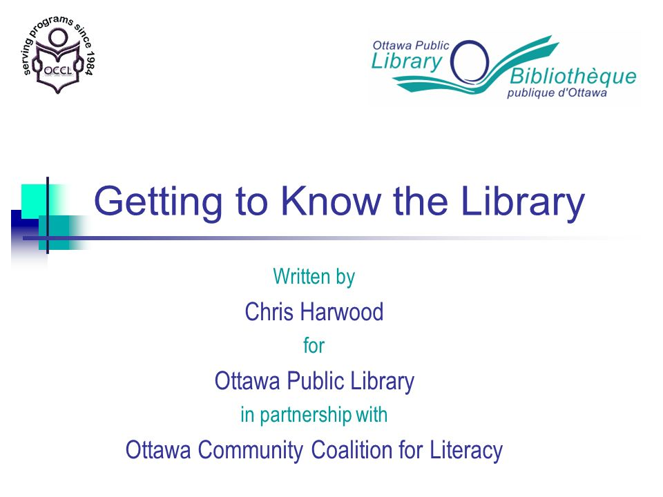 Getting to Know the Library Thank You Contact information: Marcia.Aronson@biblioottawalibrary.ca marywiggin@occl.ca chrisharwood@rogers.com