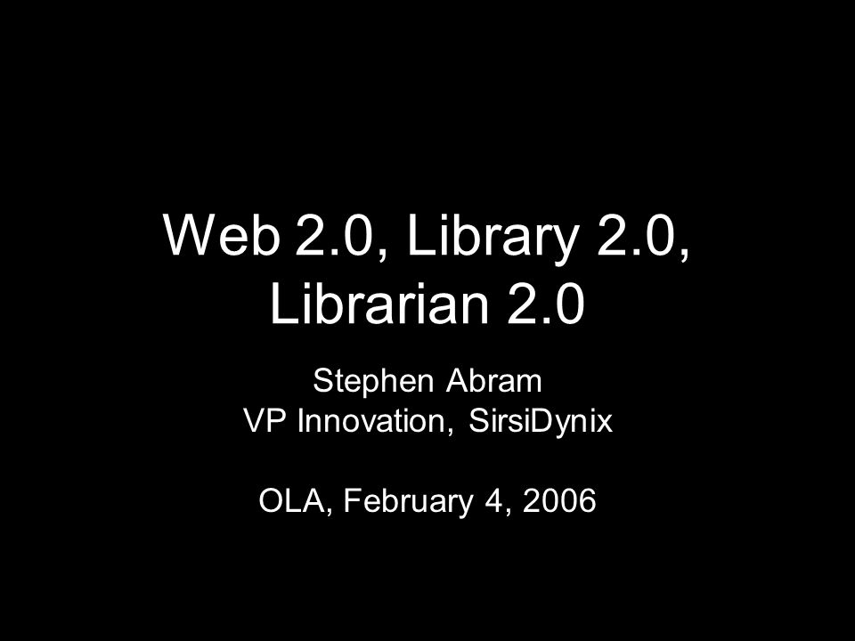 Web 2.0, Library 2.0, Librarian 2.0 Stephen Abram VP Innovation, SirsiDynix OLA, February 4, 2006