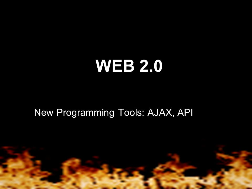 WEB 2.0 New Programming Tools: AJAX, API