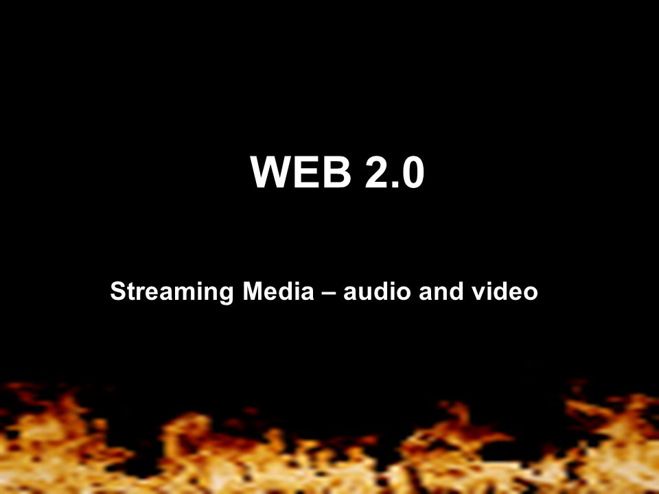 WEB 2.0 Streaming Media – audio and video