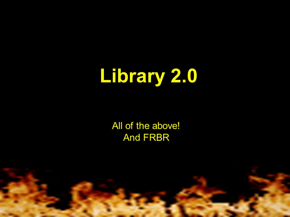 Library 2.0 All of the above! And FRBR