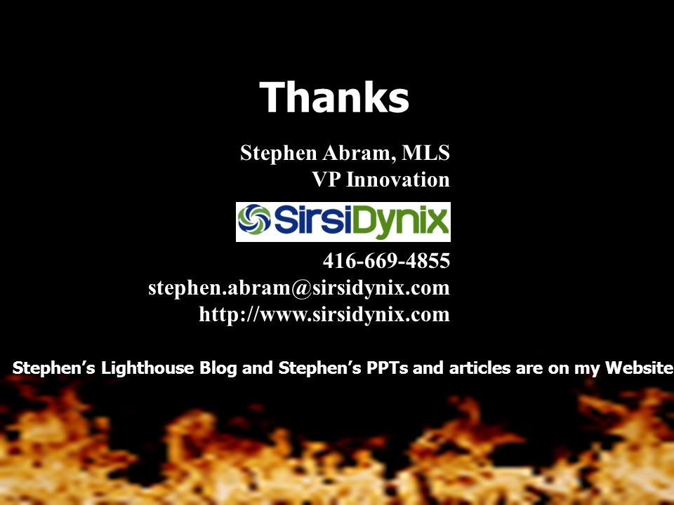 Stephen Abram, MLS VP Innovation 416-669-4855 stephen.abram@sirsidynix.com http://www.sirsidynix.com Thanks Stephens Lighthouse Blog and Stephens PPTs and articles are on my Website