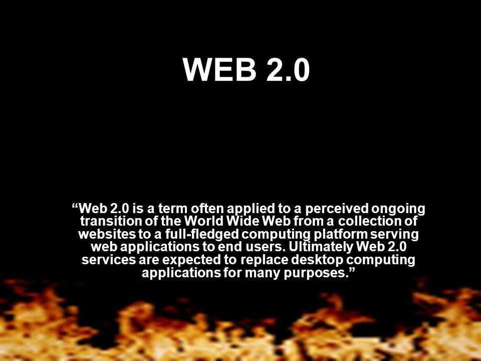 WEB 2.0 Web 2.0 is a term often applied to a perceived ongoing transition of the World Wide Web from a collection of websites to a full-fledged computing platform serving web applications to end users.