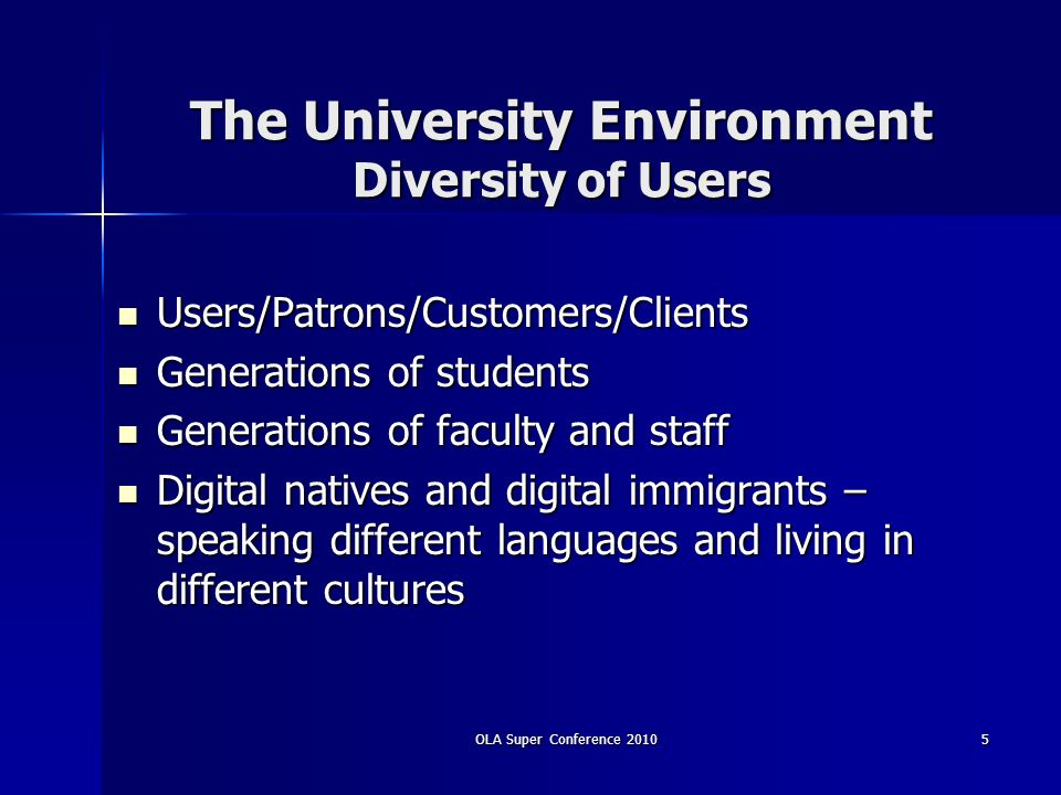 OLA Super Conference 20105 The University Environment Diversity of Users Users/Patrons/Customers/Clients Users/Patrons/Customers/Clients Generations o