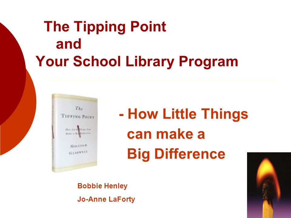 The Tipping Point and Your School Library Program - How Little Things can make a Big Difference Bobbie Henley Jo-Anne LaForty