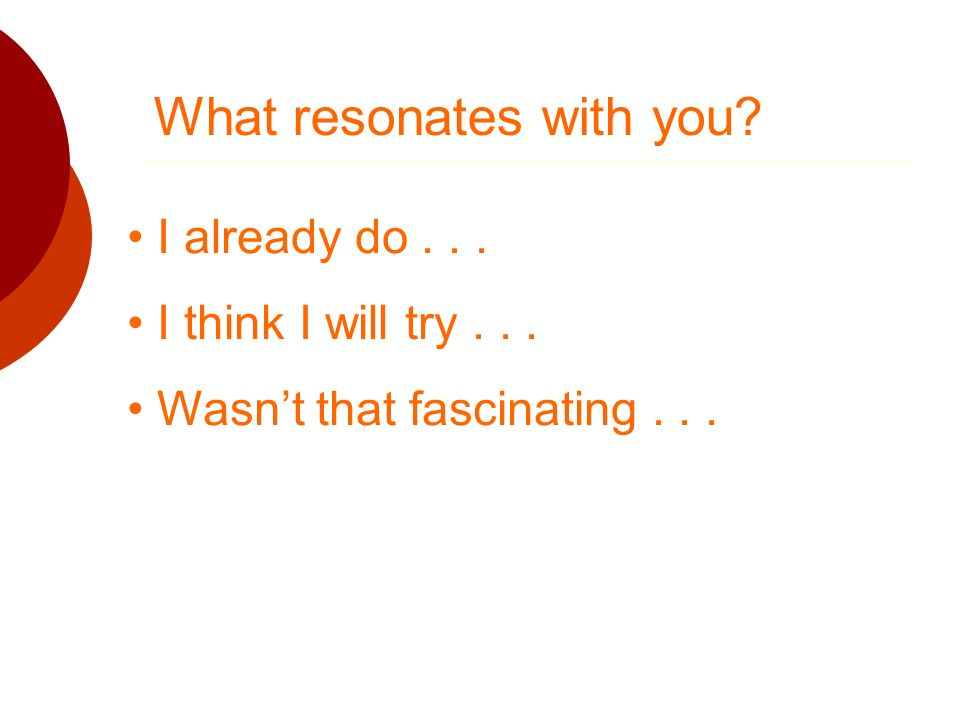 What resonates with you? I already do... I think I will try... Wasnt that fascinating...
