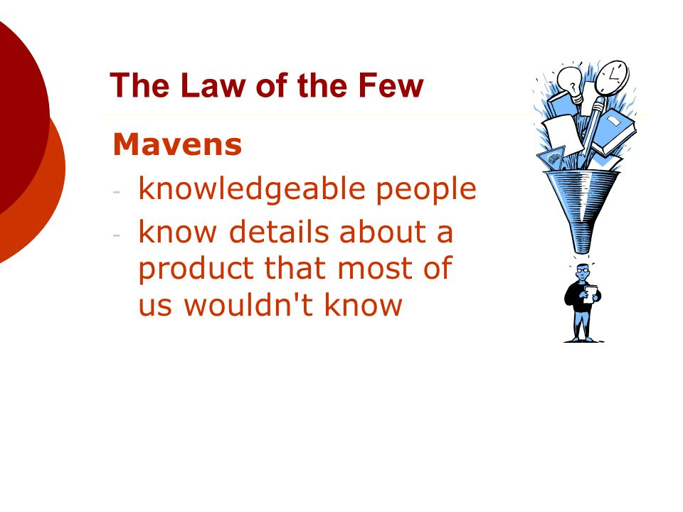 The Law of the Few Mavens - knowledgeable people - know details about a product that most of us wouldn t know
