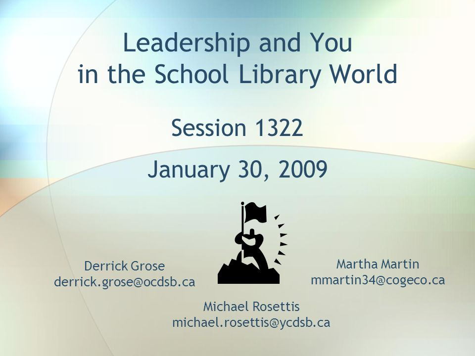 Leadership and You in the School Library World Session 1322 January 30, 2009 Derrick Grose derrick.grose@ocdsb.ca Martha Martin mmartin34@cogeco.ca Mi