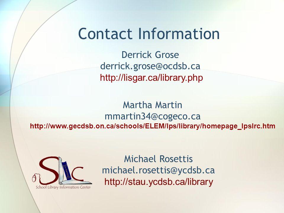 Contact Information Derrick Grose derrick.grose@ocdsb.ca http://lisgar.ca/library.php Martha Martin mmartin34@cogeco.ca http://www.gecdsb.on.ca/schools/ELEM/lps/library/homepage_lpslrc.htm Michael Rosettis michael.rosettis@ycdsb.ca http://stau.ycdsb.ca/library