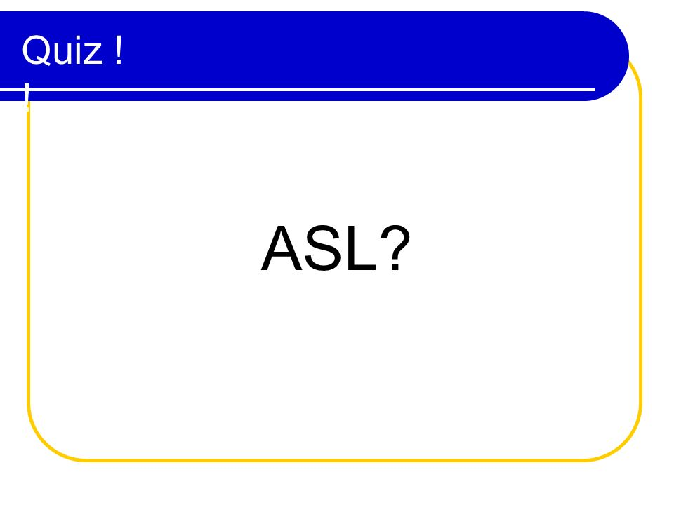 Quiz ! ! ASL