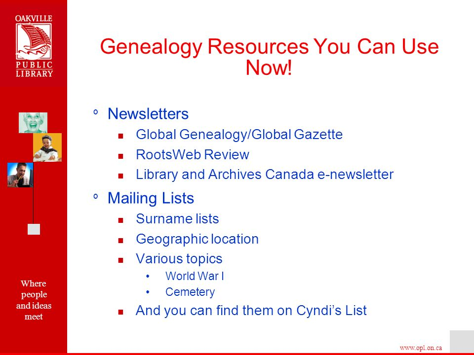 Where people and ideas meet   º Newsletters Global Genealogy/Global Gazette RootsWeb Review Library and Archives Canada e-newsletter º Mailing Lists Surname lists Geographic location Various topics World War I Cemetery And you can find them on Cyndis List Genealogy Resources You Can Use Now!
