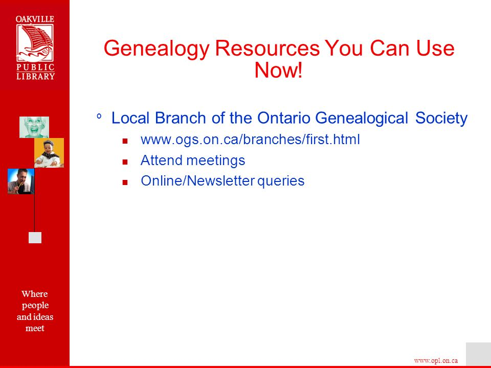 Where people and ideas meet   º Local Branch of the Ontario Genealogical Society   Attend meetings Online/Newsletter queries Genealogy Resources You Can Use Now!