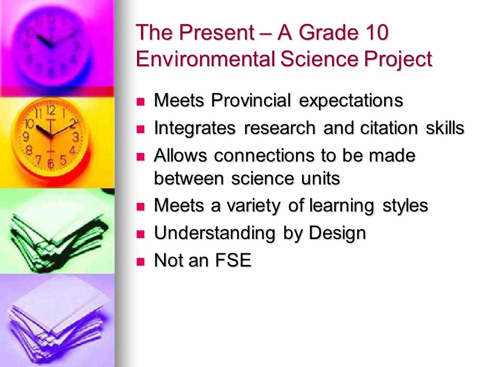 The Present – A Grade 10 Environmental Science Project Meets Provincial expectations Meets Provincial expectations Integrates research and citation skills Integrates research and citation skills Allows connections to be made between science units Allows connections to be made between science units Meets a variety of learning styles Meets a variety of learning styles Understanding by Design Understanding by Design Not an FSE Not an FSE
