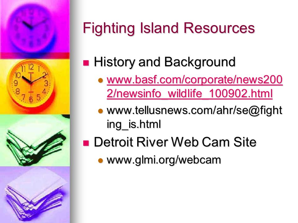 Fighting Island Resources History and Background History and Background www.basf.com/corporate/news200 2/newsinfo_wildlife_100902.html www.basf.com/corporate/news200 2/newsinfo_wildlife_100902.html www.basf.com/corporate/news200 2/newsinfo_wildlife_100902.html www.basf.com/corporate/news200 2/newsinfo_wildlife_100902.html www.tellusnews.com/ahr/se@fight ing_is.html www.tellusnews.com/ahr/se@fight ing_is.html Detroit River Web Cam Site Detroit River Web Cam Site www.glmi.org/webcam www.glmi.org/webcam