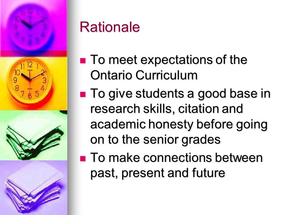 Rationale To meet expectations of the Ontario Curriculum To meet expectations of the Ontario Curriculum To give students a good base in research skills, citation and academic honesty before going on to the senior grades To give students a good base in research skills, citation and academic honesty before going on to the senior grades To make connections between past, present and future To make connections between past, present and future