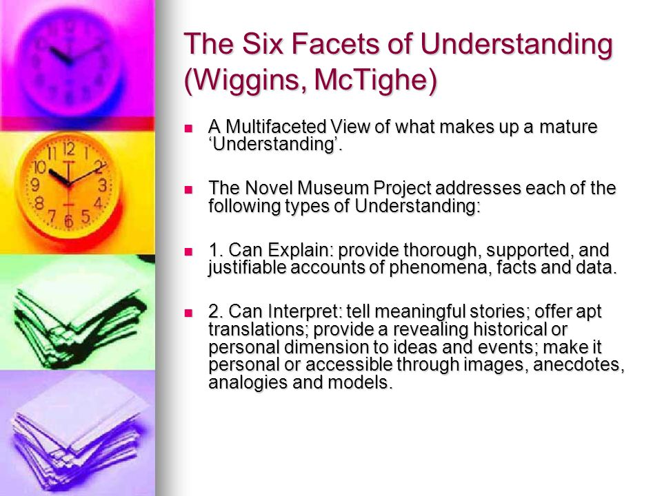 The Six Facets of Understanding (Wiggins, McTighe) A Multifaceted View of what makes up a mature Understanding.