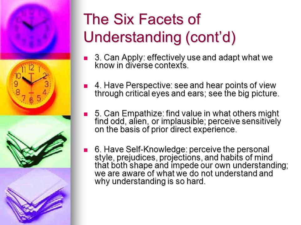 The Six Facets of Understanding (contd) 3. Can Apply: effectively use and adapt what we know in diverse contexts. 3. Can Apply: effectively use and ad