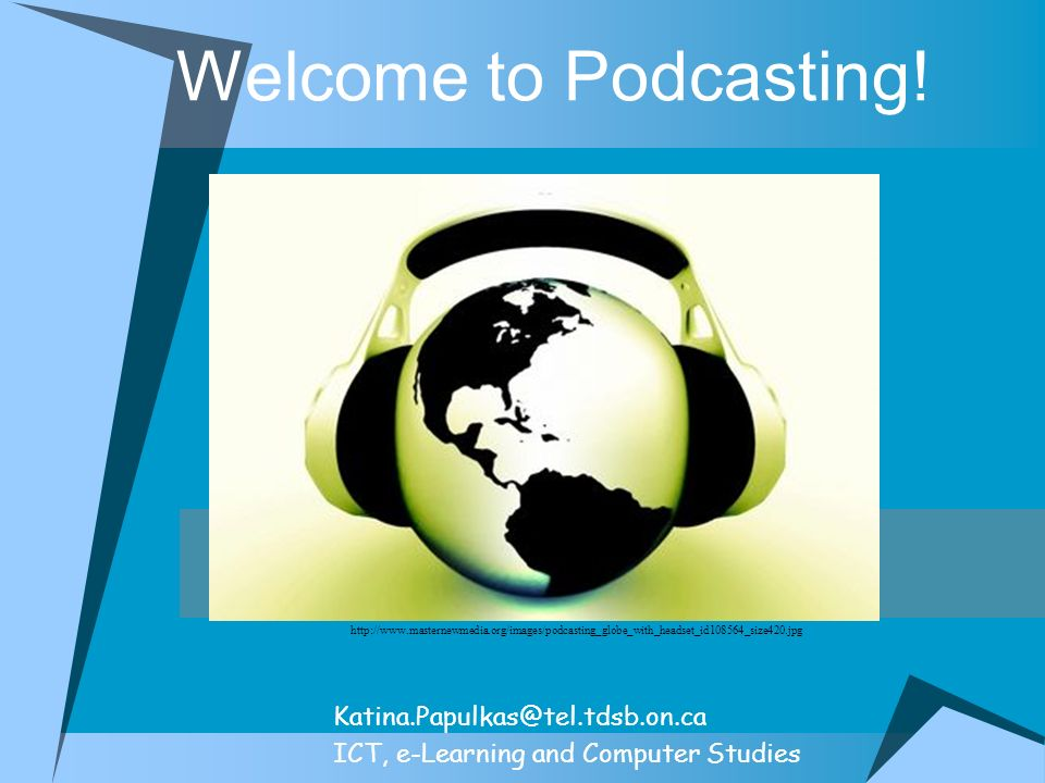 Welcome to Podcasting! Katina.Papulkas@tel.tdsb.on.ca ICT, e-Learning and Computer Studies http://www.masternewmedia.org/images/podcasting_globe_with_