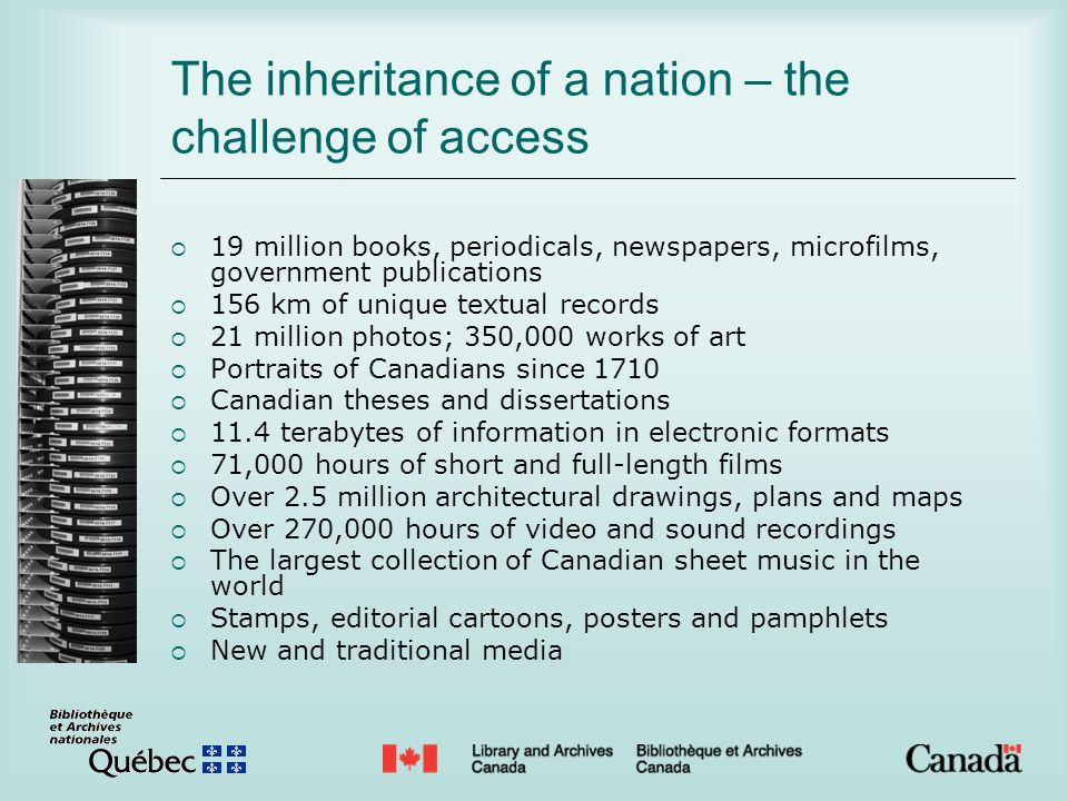 The inheritance of a nation – the challenge of access 19 million books, periodicals, newspapers, microfilms, government publications 156 km of unique textual records 21 million photos; 350,000 works of art Portraits of Canadians since 1710 Canadian theses and dissertations 11.4 terabytes of information in electronic formats 71,000 hours of short and full-length films Over 2.5 million architectural drawings, plans and maps Over 270,000 hours of video and sound recordings The largest collection of Canadian sheet music in the world Stamps, editorial cartoons, posters and pamphlets New and traditional media