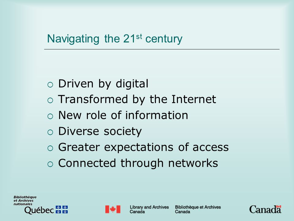 Navigating the 21 st century Driven by digital Transformed by the Internet New role of information Diverse society Greater expectations of access Conn
