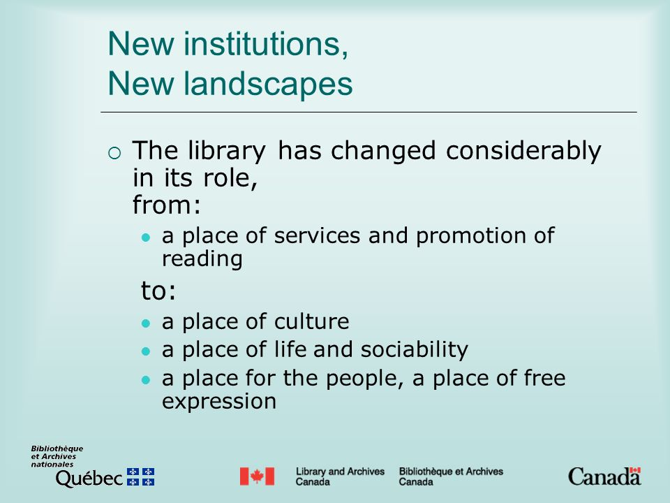 New institutions, New landscapes The library has changed considerably in its role, from: a place of services and promotion of reading to: a place of c