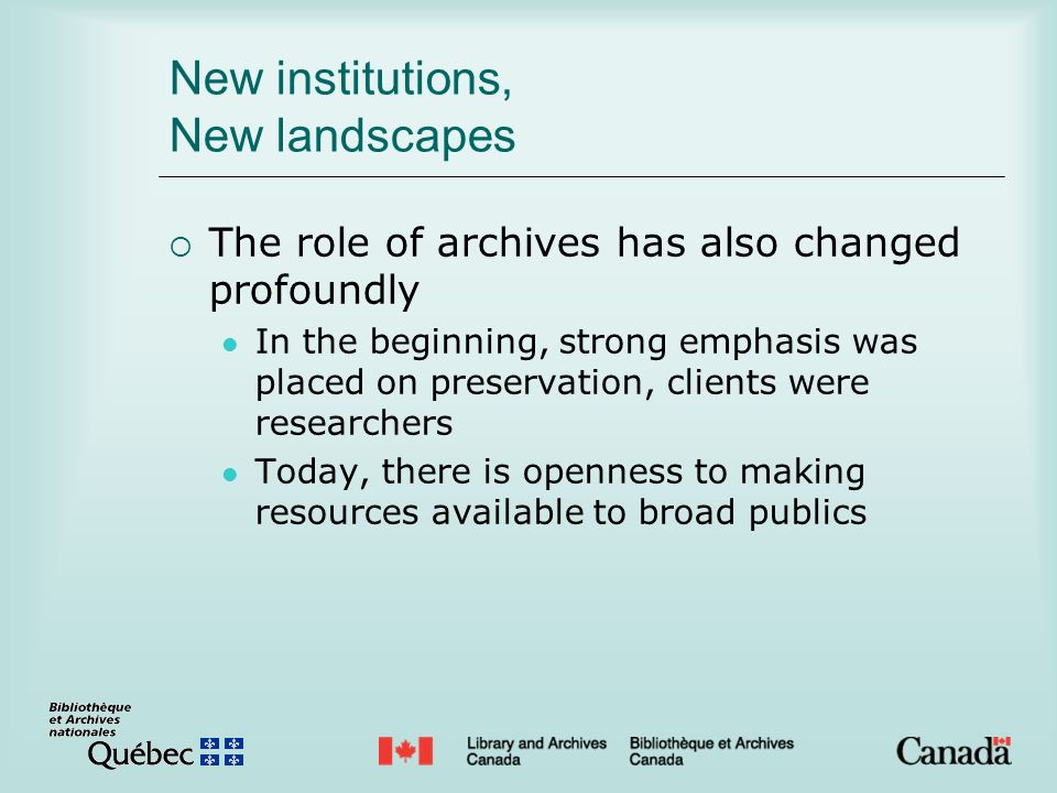 New institutions, New landscapes The role of archives has also changed profoundly In the beginning, strong emphasis was placed on preservation, clients were researchers Today, there is openness to making resources available to broad publics