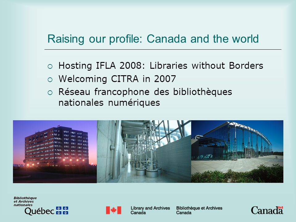 Raising our profile: Canada and the world Hosting IFLA 2008: Libraries without Borders Welcoming CITRA in 2007 Réseau francophone des bibliothèques na