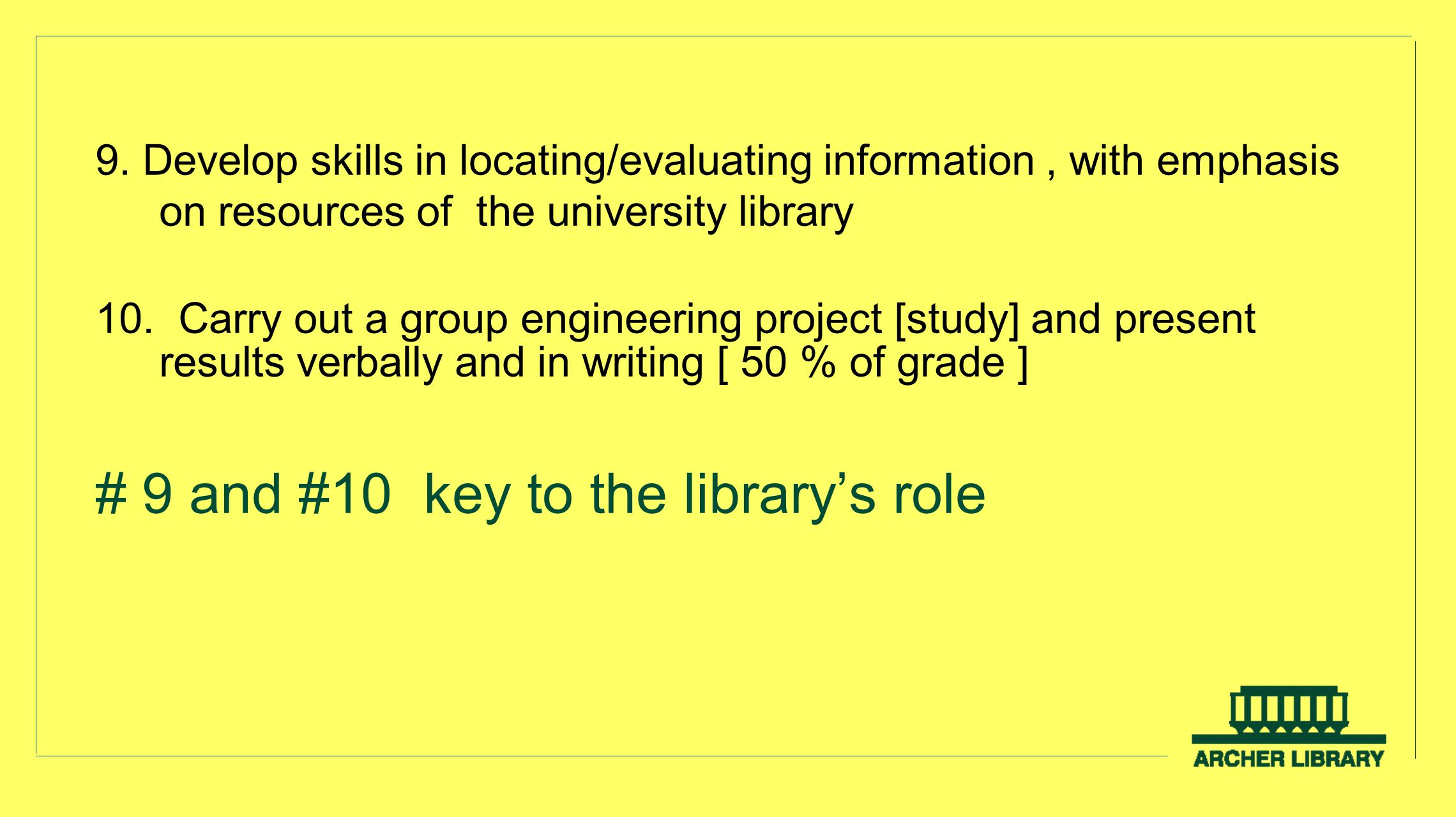 9. Develop skills in locating/evaluating information, with emphasis on resources of the university library 10. Carry out a group engineering project [
