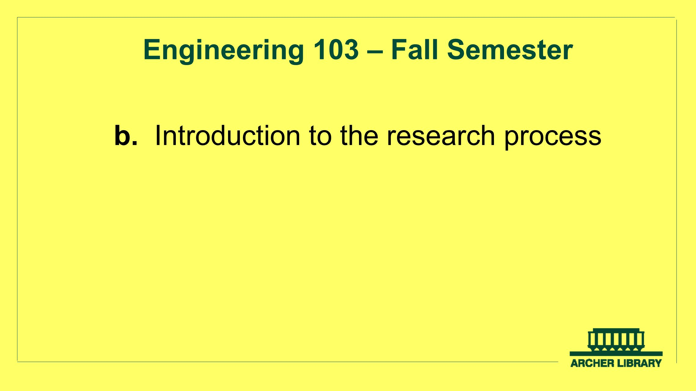 Engineering 103 – Fall Semester b. Introduction to the research process