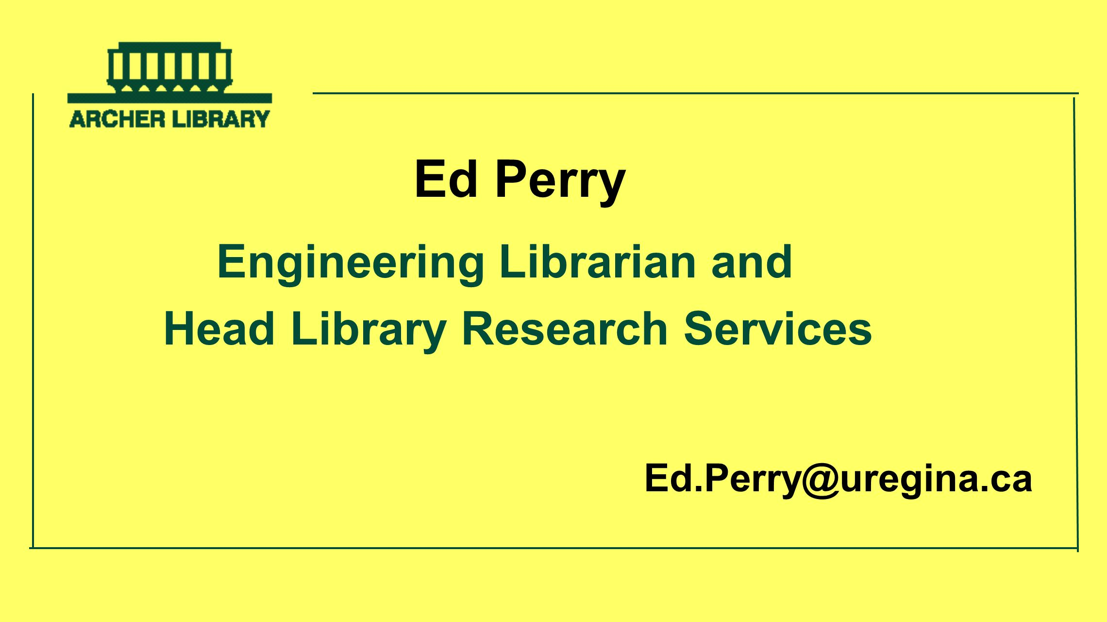 Ed Perry Engineering Librarian and Head Library Research Services Ed.Perry@uregina.ca