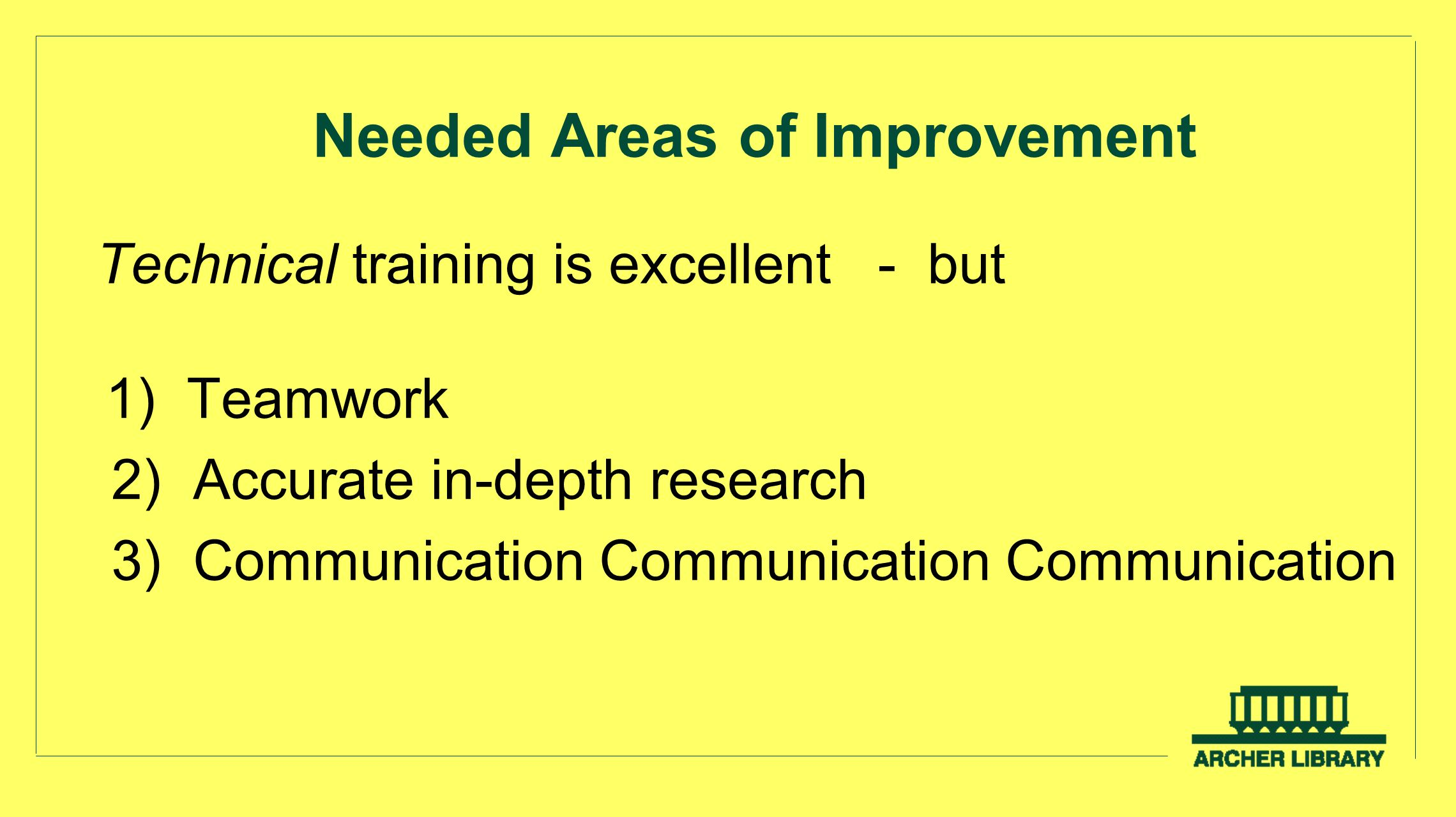 Needed Areas of Improvement Technical training is excellent - but 1) Teamwork 2) Accurate in-depth research 3) Communication Communication Communicati