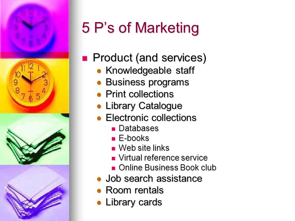 5 Ps of Marketing Product (and services) Product (and services) Knowledgeable staff Knowledgeable staff Business programs Business programs Print coll