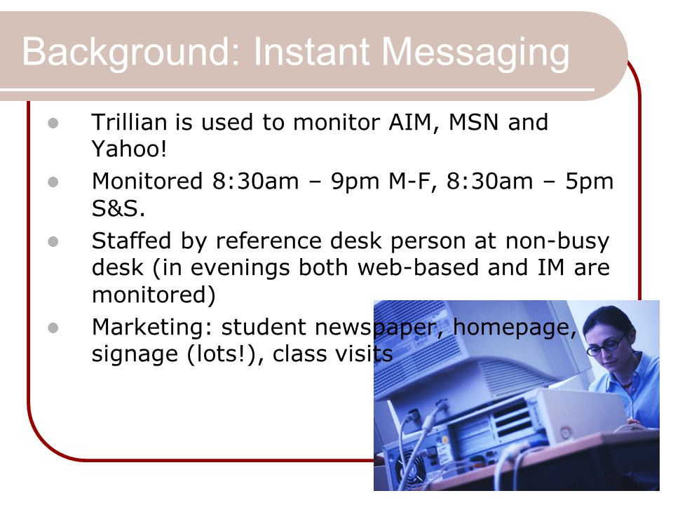 Background: Instant Messaging Trillian is used to monitor AIM, MSN and Yahoo! Monitored 8:30am – 9pm M-F, 8:30am – 5pm S&S. Staffed by reference desk