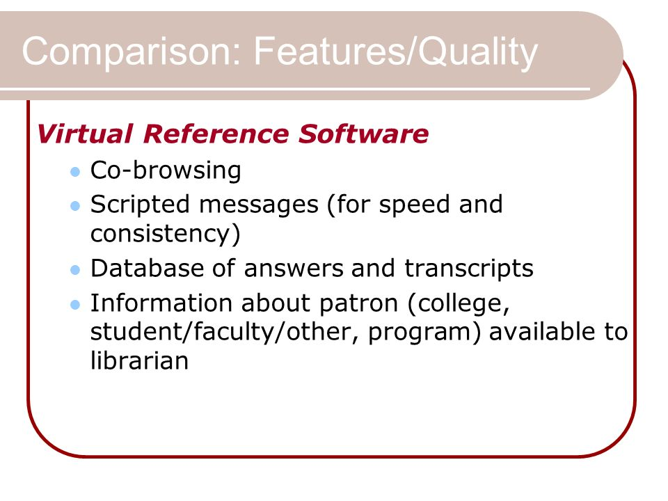 Comparison: Features/Quality Virtual Reference Software Co-browsing Scripted messages (for speed and consistency) Database of answers and transcripts