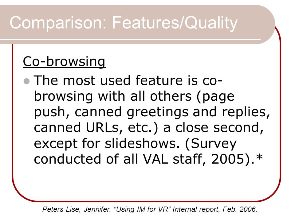 Comparison: Features/Quality Co-browsing The most used feature is co- browsing with all others (page push, canned greetings and replies, canned URLs,