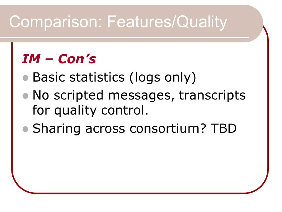 Comparison: Features/Quality IM – Cons Basic statistics (logs only) No scripted messages, transcripts for quality control. Sharing across consortium?
