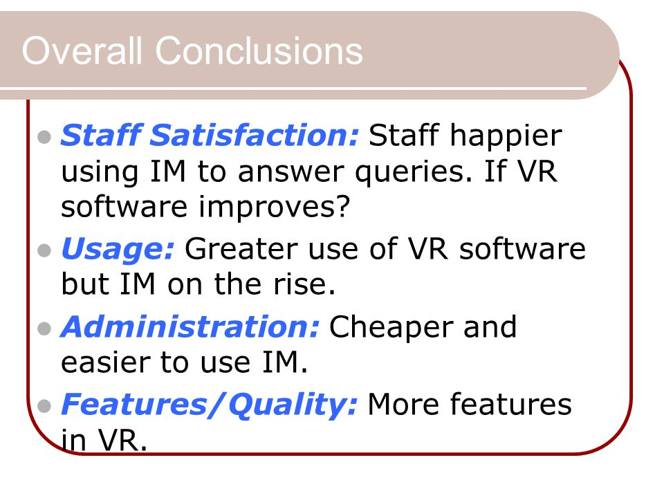 Overall Conclusions Staff Satisfaction: Staff happier using IM to answer queries. If VR software improves? Usage: Greater use of VR software but IM on