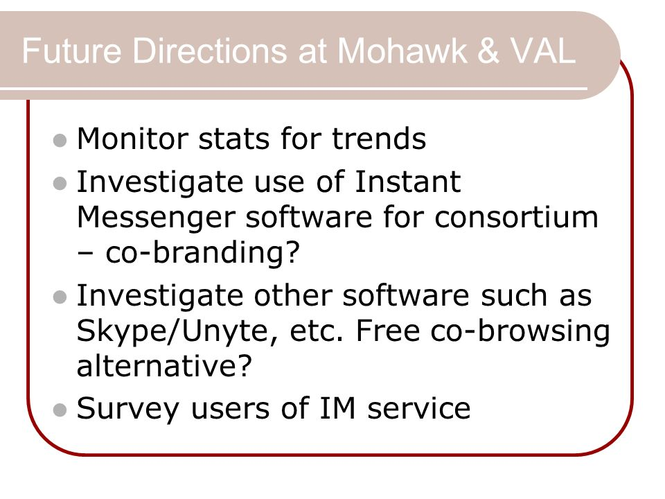 Future Directions at Mohawk & VAL Monitor stats for trends Investigate use of Instant Messenger software for consortium – co-branding? Investigate oth