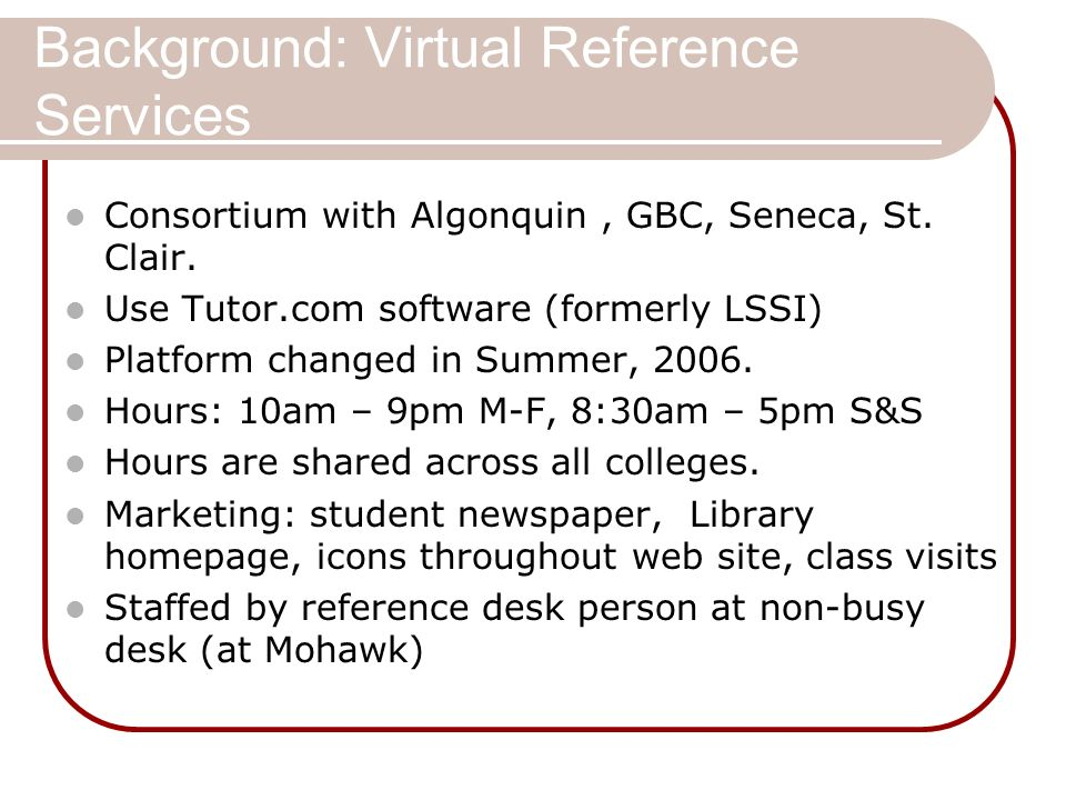 Background: Virtual Reference Services Consortium with Algonquin, GBC, Seneca, St. Clair. Use Tutor.com software (formerly LSSI) Platform changed in S