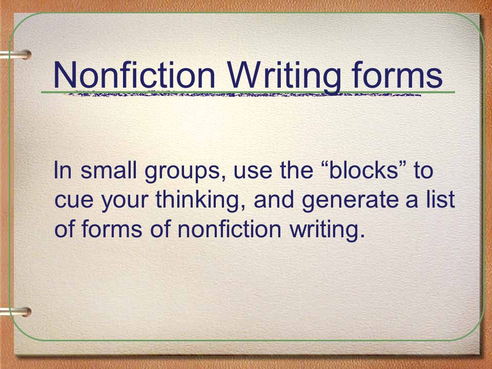 Nonfiction Writing forms In small groups, use the blocks to cue your thinking, and generate a list of forms of nonfiction writing.