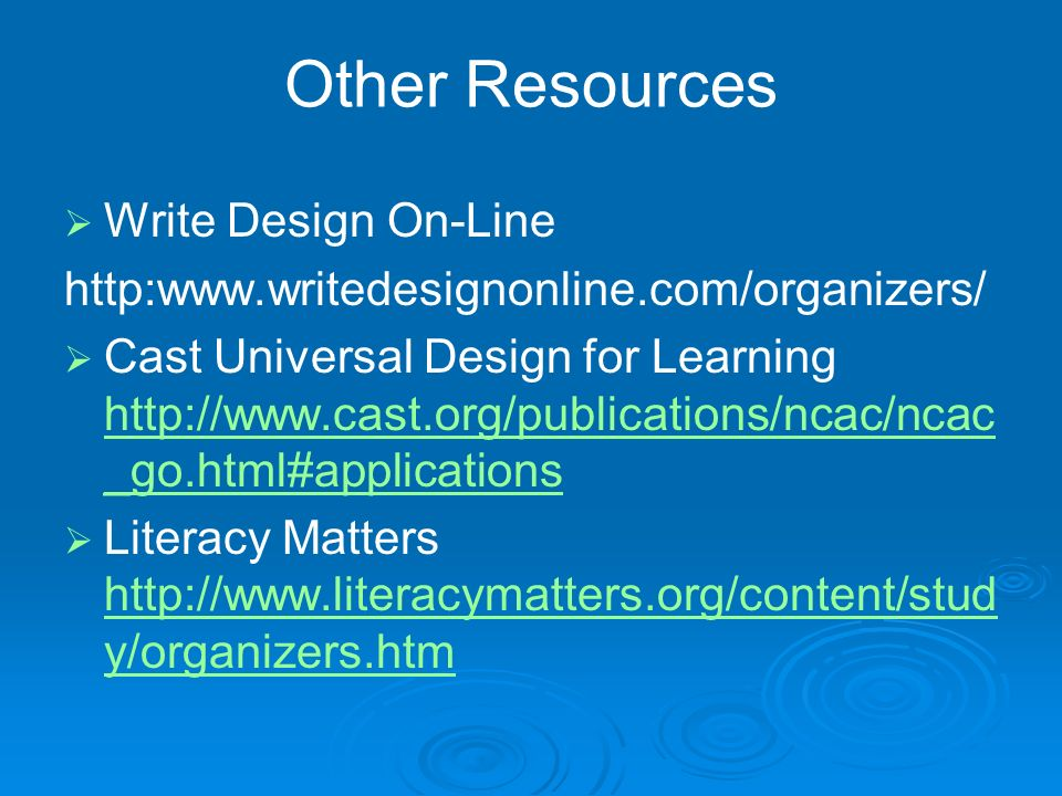 Other Resources Write Design On-Line http:www.writedesignonline.com/organizers/ Cast Universal Design for Learning http://www.cast.org/publications/ncac/ncac _go.html#applications http://www.cast.org/publications/ncac/ncac _go.html#applications Literacy Matters http://www.literacymatters.org/content/stud y/organizers.htm http://www.literacymatters.org/content/stud y/organizers.htm