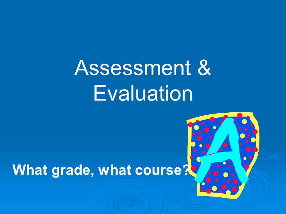 Assessment & Evaluation What grade, what course